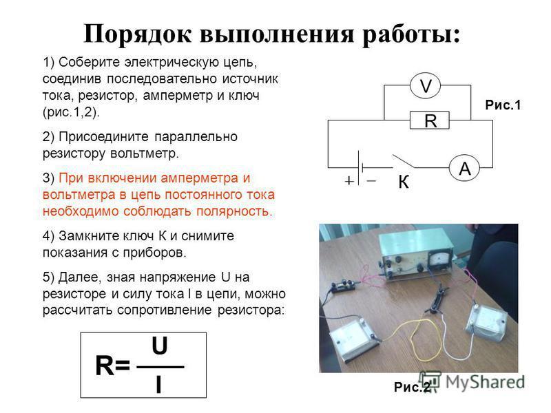 Порядок выполнения работы: 1) Соберите электрическую цепь, соединив последовательно источник тока, резистор, амперметр и ключ (рис.1,2). 2) Присоедините параллельно резистору вольтметр. 3) При включении амперметра и вольтметра в цепь постоянного тока