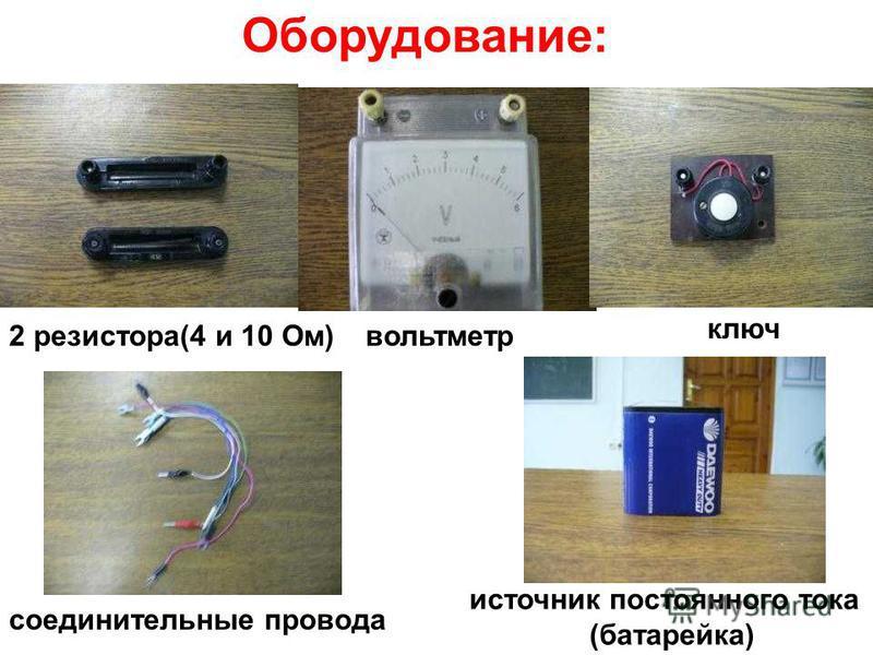 Оборудование: 2 резистора(4 и 10 Ом)вольтметр ключ соединительные провода источник постоянного тока (батарейка)