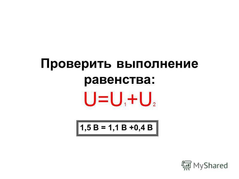 Проверить выполнение равенства: U=U 1 +U 2 1,5 В = 1,1 В +0,4 В