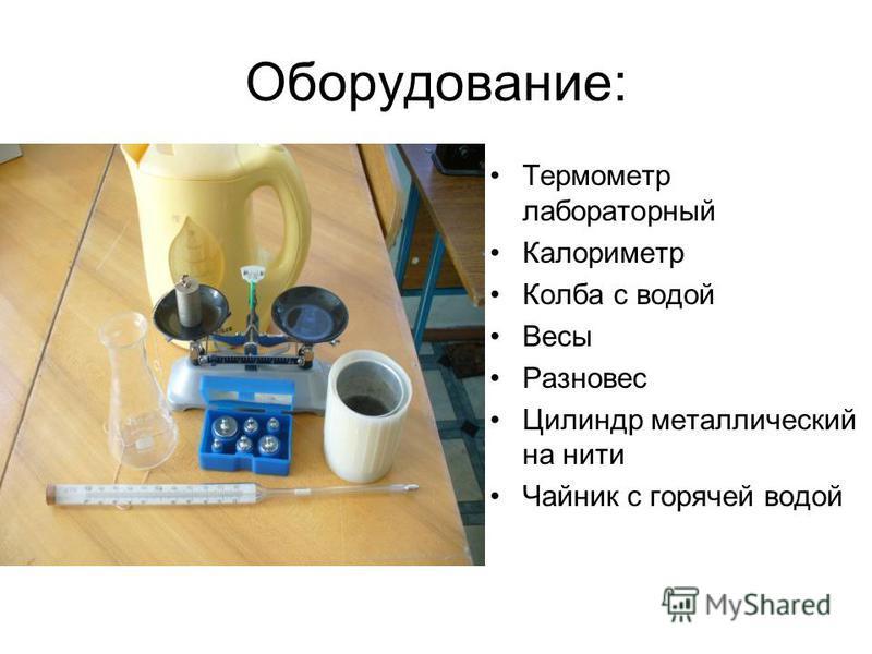 Оборудование: Термометр лабораторный Калориметр Колба с водой Весы Разновес Цилиндр металлический на нити Чайник с горячей водой