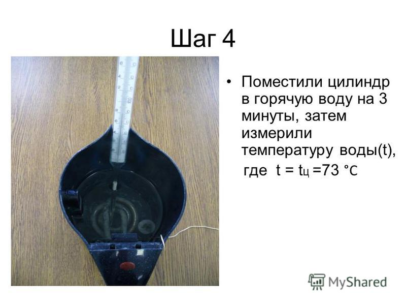 Шаг 4 Поместили цилиндр в горячую воду на 3 минуты, затем измерили температуру воды(t), где t = t ц =73 °C