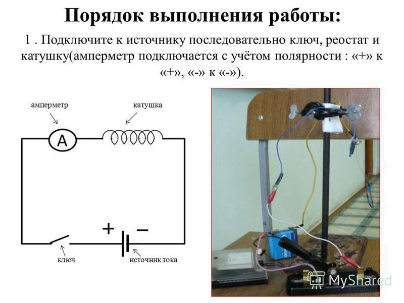 1. Подключите к источнику последовательно ключ, реостат и катушку(амперметр подключается с учётом полярности : «+» к «+», «-» к «-»). Порядок выполнения работы: амперметр катушка ключ источник тока