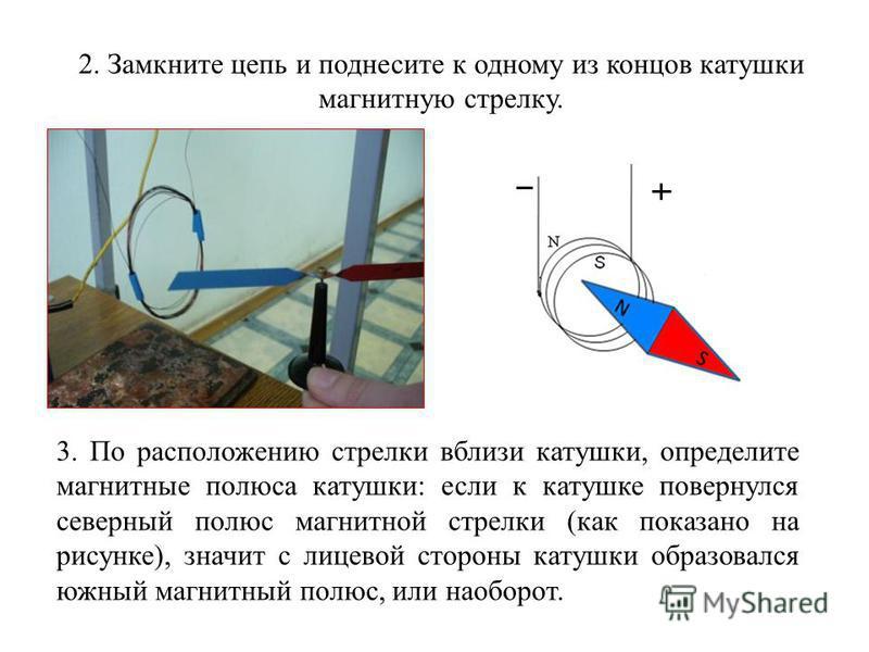 2. Замкните цепь и поднесите к одному из концов катушки магнитную стрелку. 3. По расположению стрелки вблизи катушки, определите магнитные полюса катушки: если к катушке повернулся северный полюс магнитной стрелки (как показано на рисунке), значит с