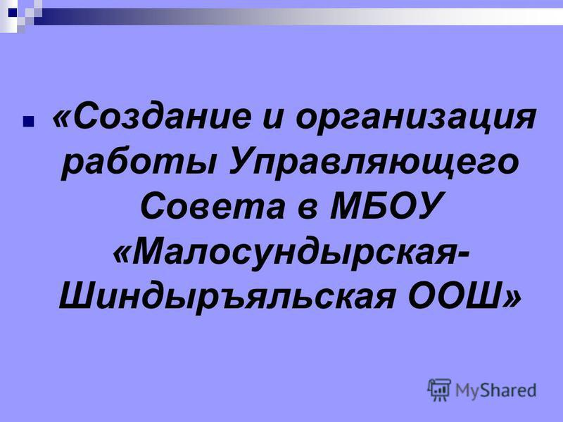 «Создание и организация работы Управляющего Совета в МБОУ «Малосундырская- Шиндыръяльская ООШ»