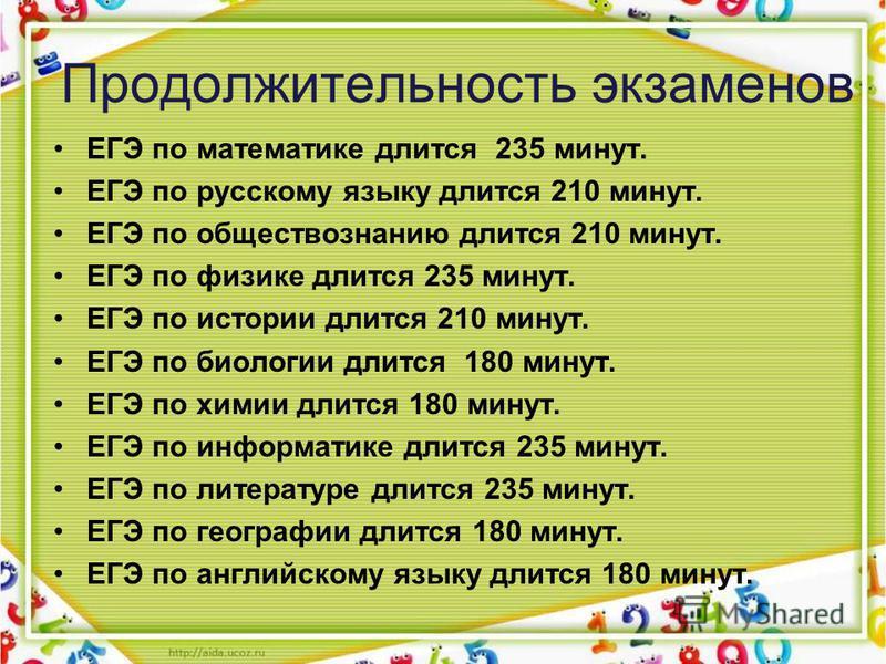 Продолжительность экзаменов ЕГЭ по математике длится 235 минут. ЕГЭ по русскому языку длится 210 минут. ЕГЭ по обществознанию длится 210 минут. ЕГЭ по физике длится 235 минут. ЕГЭ по истории длится 210 минут. ЕГЭ по биологии длится 180 минут. ЕГЭ по