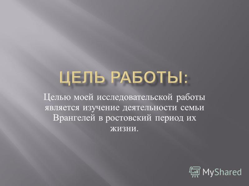 Целью моей исследовательской работы является изучение деятельности семьи Врангелей в ростовский период их жизни.