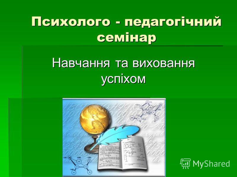 Психолого - педагогічний семінар Навчання та виховання успіхом
