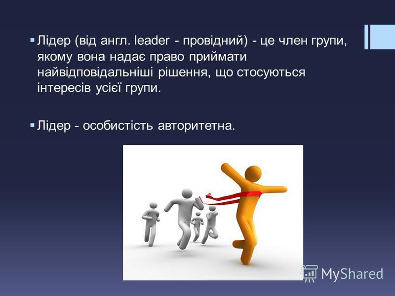 Лідер (від англ. leader - провідний) - це член групи, якому вона надає право приймати найвідповідальніші рішення, що стосуються інтересів усієї групи. Лідер - особистість авторитетна.