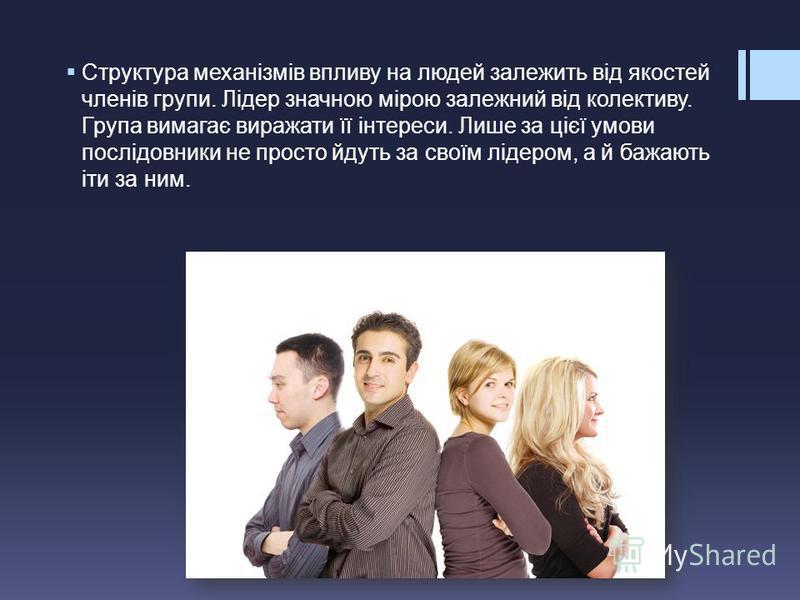 Структура механізмів впливу на людей залежить від якостей членів групи. Лідер значною мірою залежний від колективу. Група вимагає виражати її інтереси. Лише за цієї умови послідовники не просто йдуть за своїм лідером, а й бажають іти за ним.