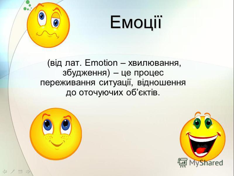 (від лат. Emotion – хвилювання, збудження) – це процес переживання ситуації, відношення до оточуючих обєктів. Емоції
