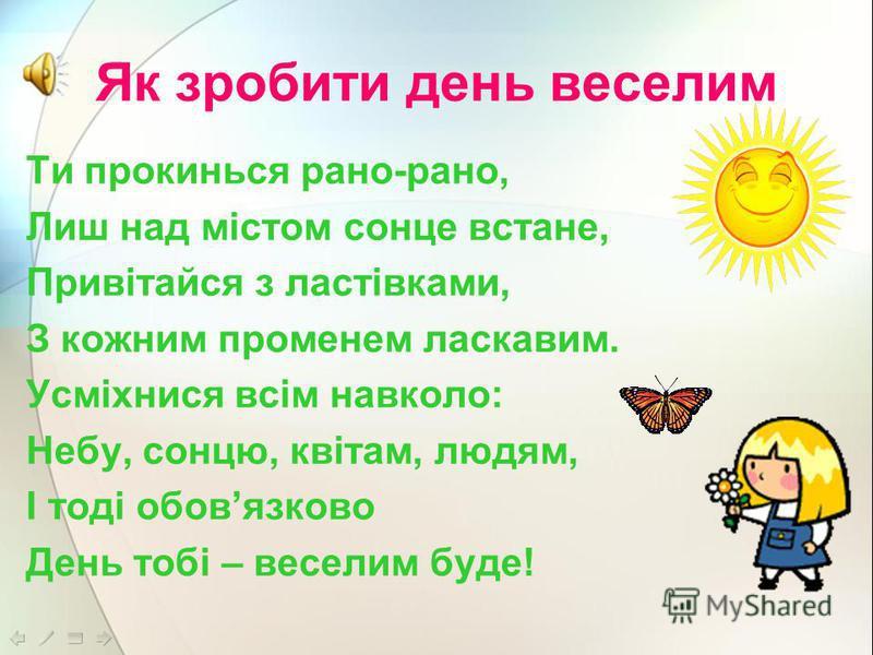 Як зробити день веселим Ти прокинься рано-рано, Лиш над містом сонце встане, Привітайся з ластівками, З кожним променем ласкавим. Усміхнися всім навколо: Небу, сонцю, квітам, людям, І тоді обовязково День тобі – веселим буде!
