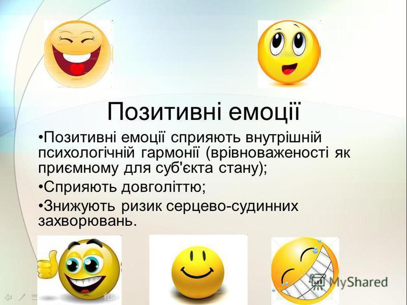 Позитивні емоції Позитивні емоції сприяють внутрішній психологічній гармонії (врівноваженості як приємному для суб'єкта стану); Сприяють довголіттю; Знижують ризик серцево-судинних захворювань.