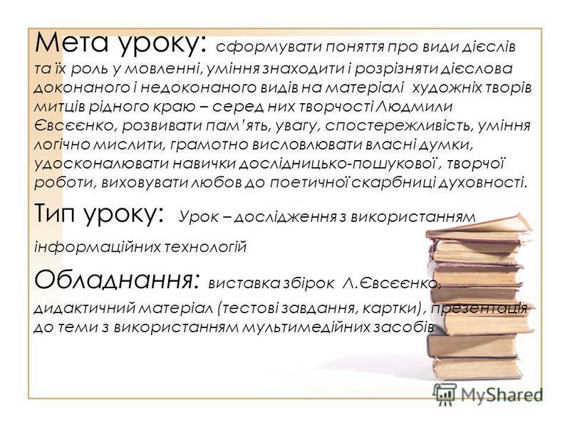 Мета уроку: сформувати поняття про види дієслів та їх роль у мовленні, уміння знаходити і розрізняти дієслова доконаного і недоконаного видів на матеріалі художніх творів митців рідного краю – серед них творчості Людмили Євсєєнко, розвивати память, у