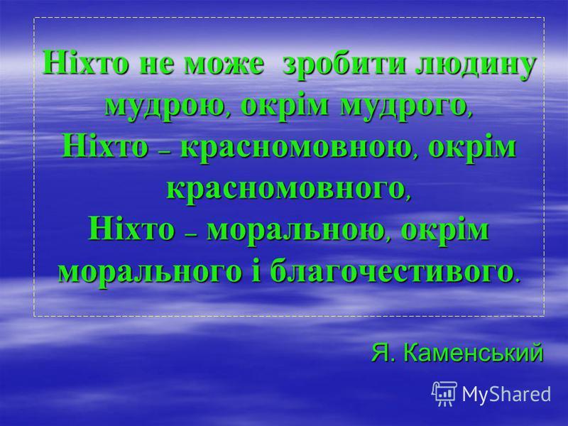 Ніхто не може зробити людину мудрою, окрім мудрого, Ніхто – красномовною, окрім красномовного, Ніхто – моральною, окрім морального і благочестивого. Я. Каменський
