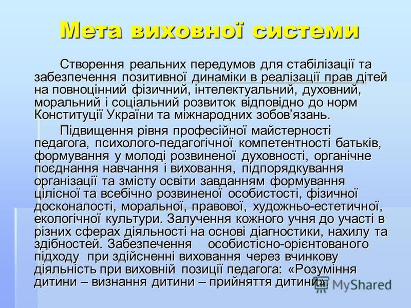 Мета виховної системи Створення реальних передумов для стабілізації та забезпечення позитивної динаміки в реалізації прав дітей на повноцінний фізичний, інтелектуальний, духовний, моральний і соціальний розвиток відповідно до норм Конституції України