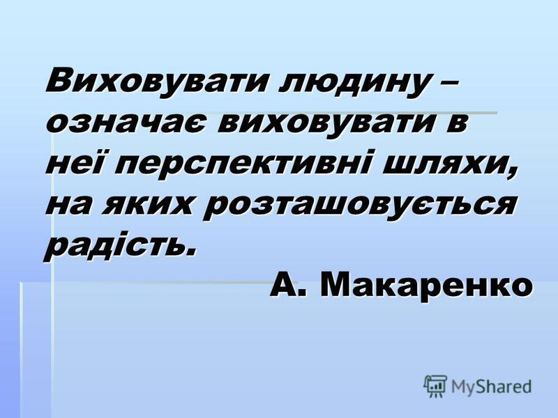 Виховувати людину – означає виховувати в неї перспективні шляхи, на яких розташовується радість. А. Макаренко