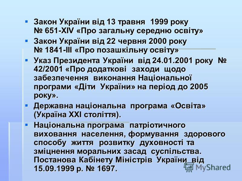 Закон України від 13 травня 1999 року 651-ХІV «Про загальну середню освіту» Закон України від 13 травня 1999 року 651-ХІV «Про загальну середню освіту» Закон України від 22 червня 2000 року 1841-ІІІ «Про позашкільну освіту» Закон України від 22 червн