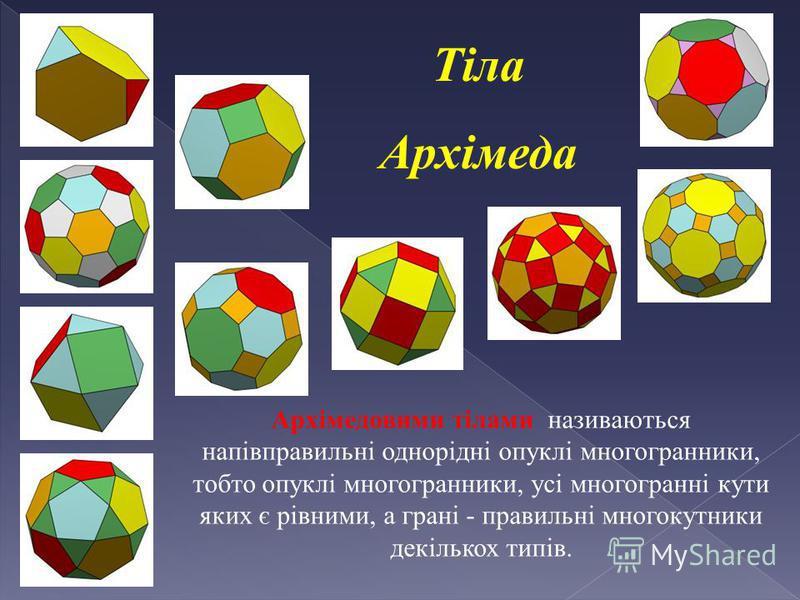Тіла Архімеда Розглянемо напівправильні многогранники, які утворюються із правильних многогранників шляхом відсікання їхніх вершин площинами.