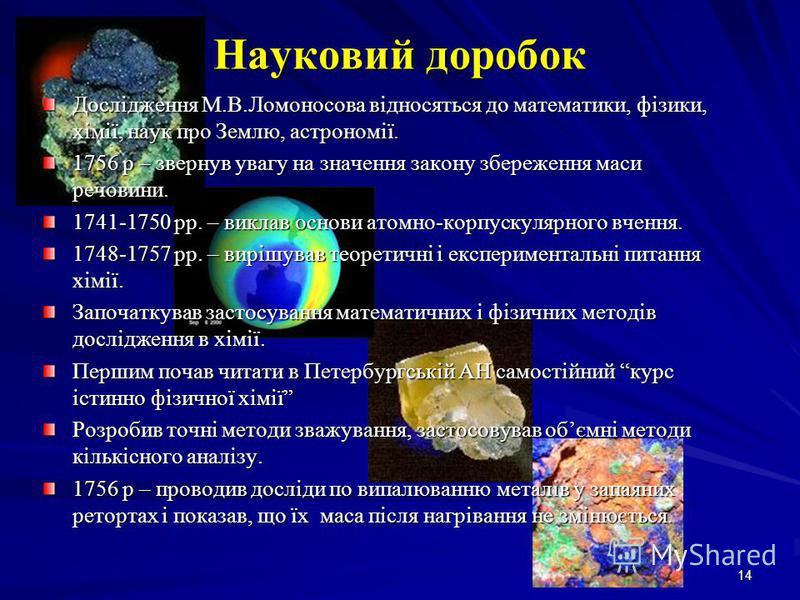 14 Науковий доробок Дослідження М.В.Ломоносова відносяться до математики, фізики, хімії, наук про Землю, астрономії. 1756 р – звернув увагу на значення закону збереження маси речовини. 1741-1750 рр. – виклав основи атомно-корпускулярного вчення. 1748