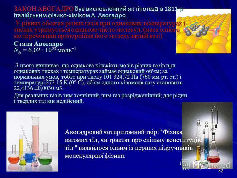 32 ЗАКОН АВОГАДРО б ув висловленний як гіпотез а в 1811 р. італійським фізико-хіміком А. Авогадро Авогадро У рівних обсягах різних газів при однакових температурах і тисках утримується однакове число молекул. (маса одного моля речовини пропорційна йо