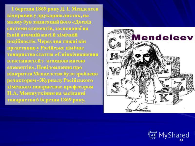 41 1 березня 1869 року Д. І. Менделєєв відправив у друкарню листок, на якому був записаний його «Досвід системи елементів, заснованої на їхній атомній масі й хімічній подібності». Через два тижні він представив у Російське хімічне товариство статтю «