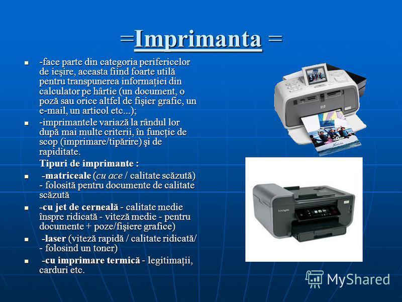 =Imprimanta = -face parte din categoria perifericelor de ieşire, aceasta fiind foarte utilă pentru transpunerea informaţiei din calculator pe hârtie (un document, o poză sau orice altfel de fişier grafic, un e-mail, un articol etc...); -face parte di