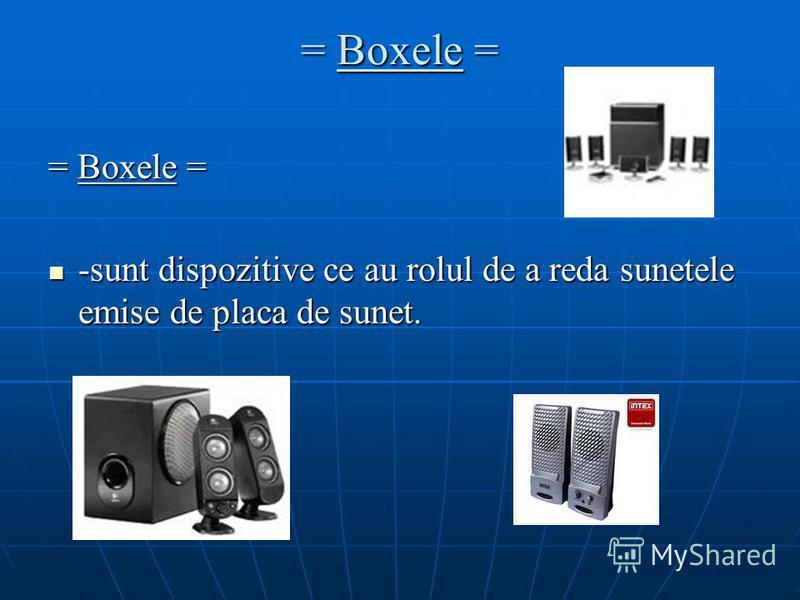 = Boxele = -sunt dispozitive ce au rolul de a reda sunetele emise de placa de sunet. -sunt dispozitive ce au rolul de a reda sunetele emise de placa de sunet.