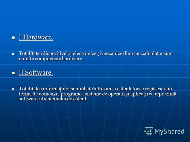 I Hardware. I Hardware. Totalitatea dispozitivelor electronice şi mecanice dintr-un calculator sunt numite componente hardware. Totalitatea dispozitivelor electronice şi mecanice dintr-un calculator sunt numite componente hardware. II.Software. II.So