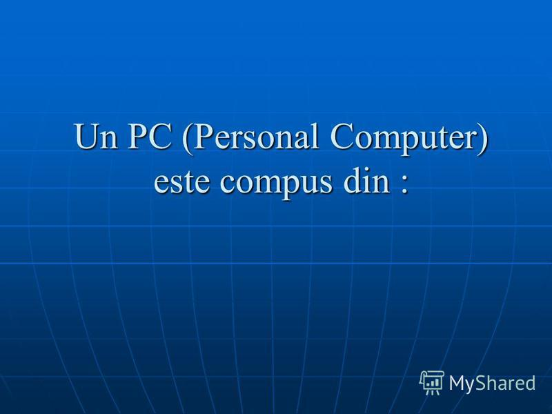 Un PC (Personal Computer) este compus din :