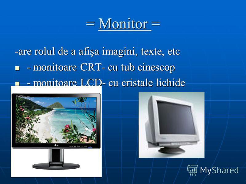 = Monitor = -are rolul de a afişa imagini, texte, etc - monitoare CRT- cu tub cinescop - monitoare CRT- cu tub cinescop - monitoare LCD- cu cristale lichide - monitoare LCD- cu cristale lichide