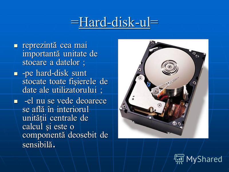 =Hard-disk-ul= reprezintă cea mai importantă unitate de stocare a datelor ; reprezintă cea mai importantă unitate de stocare a datelor ; -pe hard-disk sunt stocate toate fişierele de date ale utilizatorului ; -pe hard-disk sunt stocate toate fişierel