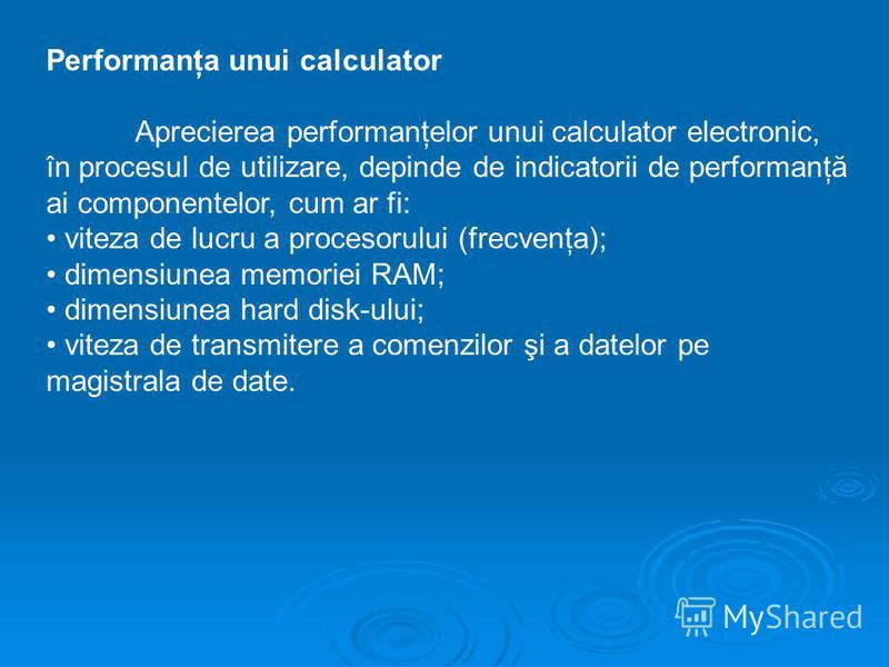 Performanţa unui calculator Aprecierea performanţelor unui calculator electronic, în procesul de utilizare, depinde de indicatorii de performanţă ai componentelor, cum ar fi: viteza de lucru a procesorului (frecvenţa); dimensiunea memoriei RAM; dimen