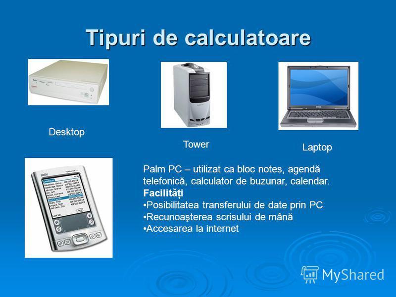 Tipuri de calculatoare Desktop Tower Laptop Palm PC – utilizat ca bloc notes, agendă telefonică, calculator de buzunar, calendar. Facilităţi Posibilitatea transferului de date prin PC Recunoaşterea scrisului de mână Accesarea la internet
