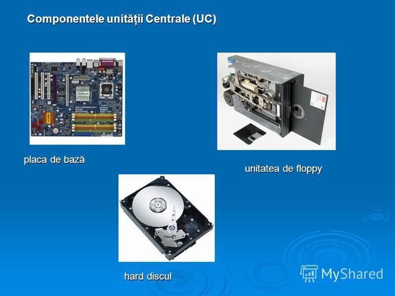 Componentele unităţii Centrale (UC) placa de bază hard discul unitatea de floppy