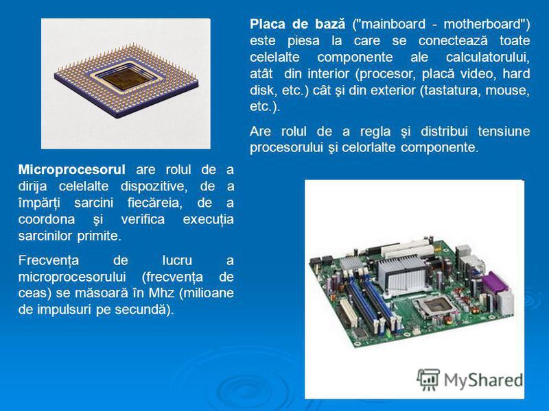 Microprocesorul are rolul de a dirija celelalte dispozitive, de a împărţi sarcini fiecăreia, de a coordona şi verifica execuţia sarcinilor primite. Frecvenţa de lucru a microprocesorului (frecvenţa de ceas) se măsoară în Mhz (milioane de impulsuri pe