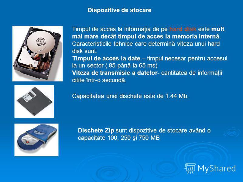 Dispozitive de stocare Timpul de acces la informaţia de pe hard disk este mult mai mare decât timpul de acces la memoria internă. Caracteristicile tehnice care determină viteza unui hard disk sunt: Timpul de acces la date – timpul necesar pentru acce
