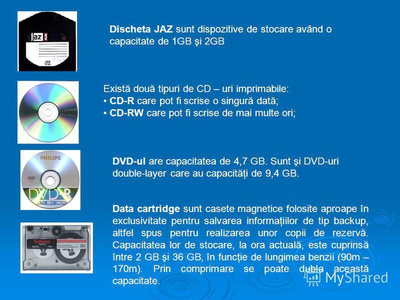 Discheta JAZ sunt dispozitive de stocare având o capacitate de 1GB şi 2GB Există două tipuri de CD – uri imprimabile: CD-R care pot fi scrise o singură dată; CD-RW care pot fi scrise de mai multe ori; DVD-ul are capacitatea de 4,7 GB. Sunt şi DVD-uri