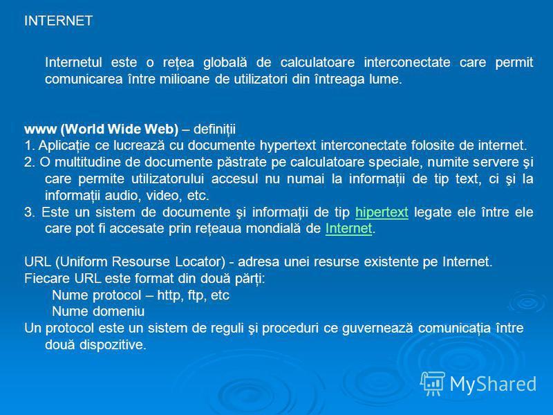 INTERNET Internetul este o reţea globală de calculatoare interconectate care permit comunicarea între milioane de utilizatori din întreaga lume. www (World Wide Web) – definiţii 1. Aplicaţie ce lucrează cu documente hypertext interconectate folosite