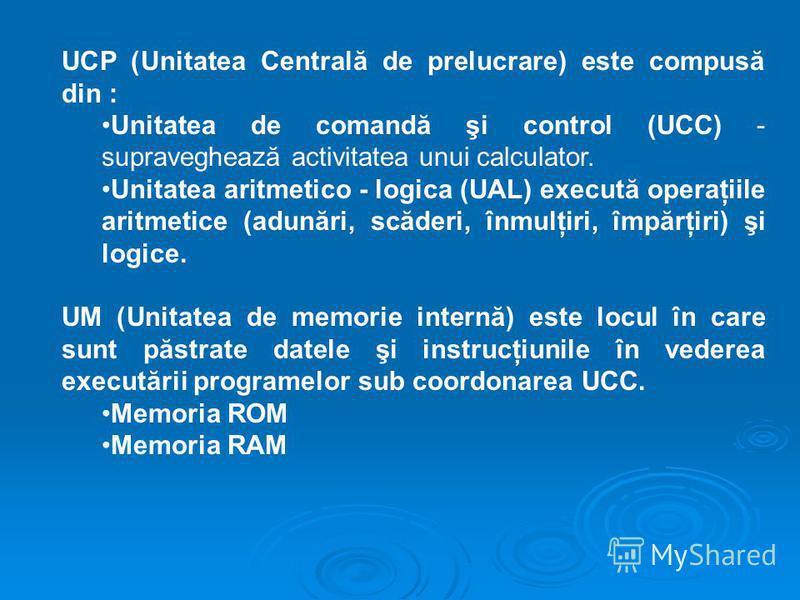 UCP (Unitatea Centrală de prelucrare) este compusă din : Unitatea de comandă şi control (UCC) - supraveghează activitatea unui calculator. Unitatea aritmetico - logica (UAL) execută operaţiile aritmetice (adunări, scăderi, înmulţiri, împărţiri) şi lo