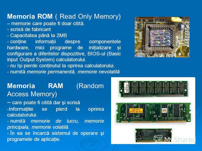 Memoria ROM ( Read Only Memory) – memorie care poate fi doar citită. - scrisă de fabricant - Capacitatea până la 2MB - conţine informaţii despre componentele hardware, mici programe de iniţializare şi configurare a diferitelor dispozitive, BIOS-ul (B