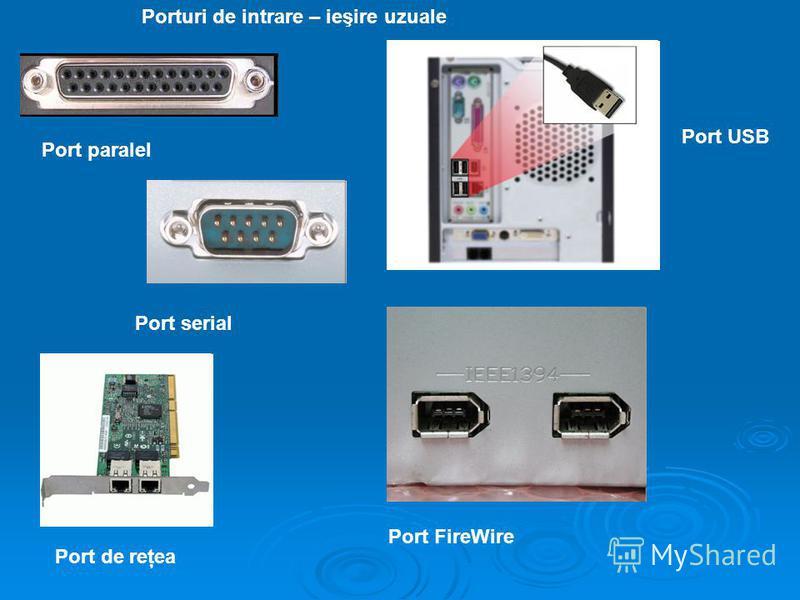Port paralel Port USB Port serial Porturi de intrare – ieşire uzuale Port de reţea Port FireWire