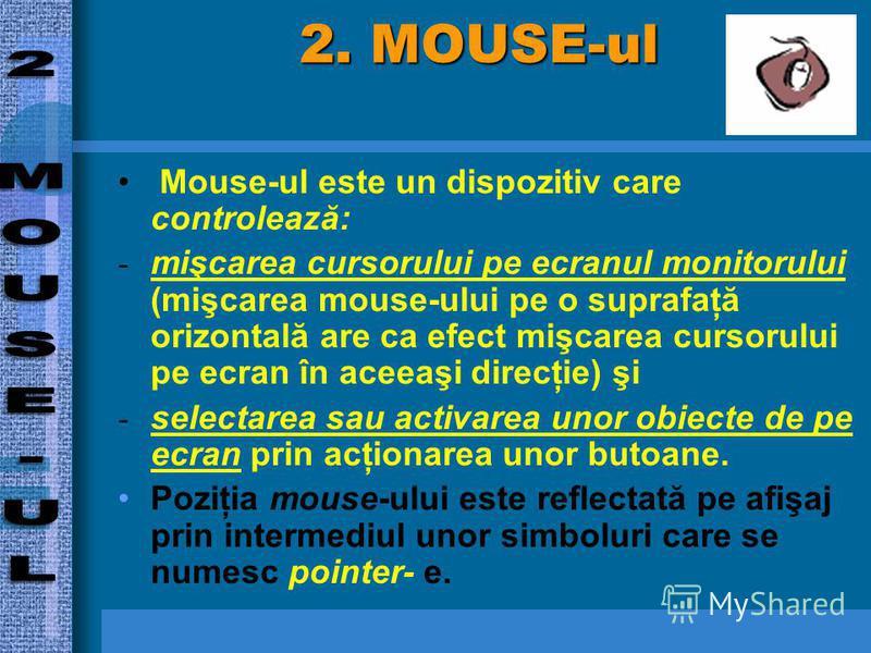 2. MOUSE-ul Mouse-ul este un dispozitiv care controlează: - mişcarea cursorului pe ecranul monitorului (mişcarea mouse-ului pe o suprafaţă orizontală are ca efect mişcarea cursorului pe ecran în aceeaşi direcţie) şi - selectarea sau activarea unor ob