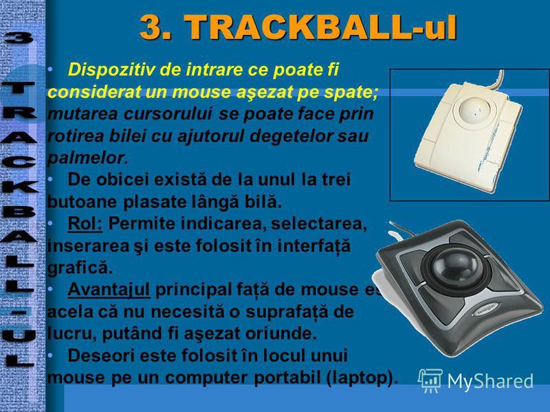 3. TRACKBALL-ul Dispozitiv de intrare ce poate fi considerat un mouse aşezat pe spate; mutarea cursorului se poate face prin rotirea bilei cu ajutorul degetelor sau palmelor. De obicei există de la unul la trei butoane plasate lângă bilă. Rol: Permit