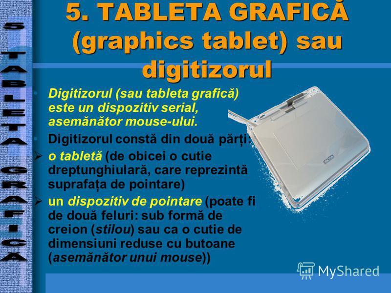5. TABLETA GRAFICĂ (graphics tablet) sau digitizorul Digitizorul (sau tableta grafică) este un dispozitiv serial, asemănător mouse-ului. Digitizorul constă din două părţi: o tabletă (de obicei o cutie dreptunghiulară, care reprezintă suprafaţa de poi