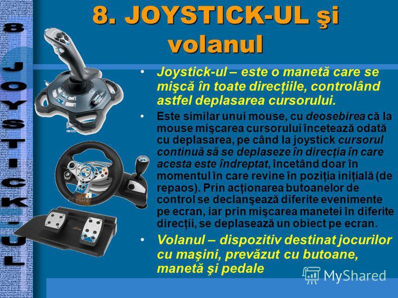 8. JOYSTICK-UL şi volanul Joystick-ul – este o manetă care se mişcă în toate direcţiile, controlând astfel deplasarea cursorului. Este similar unui mouse, cu deosebirea că la mouse mişcarea cursorului încetează odată cu deplasarea, pe când la joystic