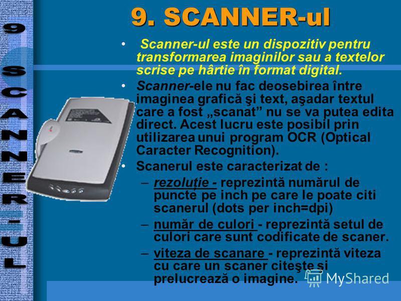 9. SCANNER-ul Scanner-ul este un dispozitiv pentru transformarea imaginilor sau a textelor scrise pe hârtie în format digital. Scanner-ele nu fac deosebirea între imaginea grafică şi text, aşadar textul care a fost scanat nu se va putea edita direct.