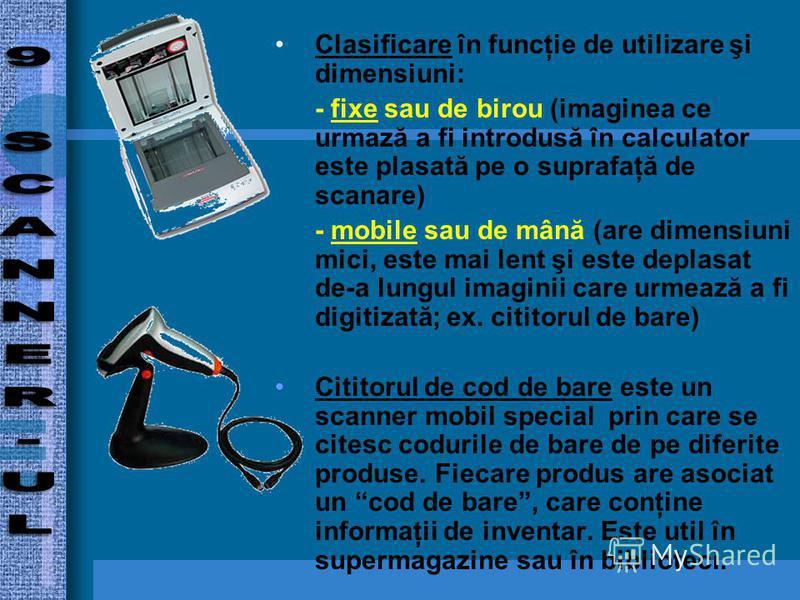 Clasificare în funcţie de utilizare şi dimensiuni: - fixe sau de birou (imaginea ce urmază a fi introdusă în calculator este plasată pe o suprafaţă de scanare) - mobile sau de mână (are dimensiuni mici, este mai lent şi este deplasat de-a lungul imag