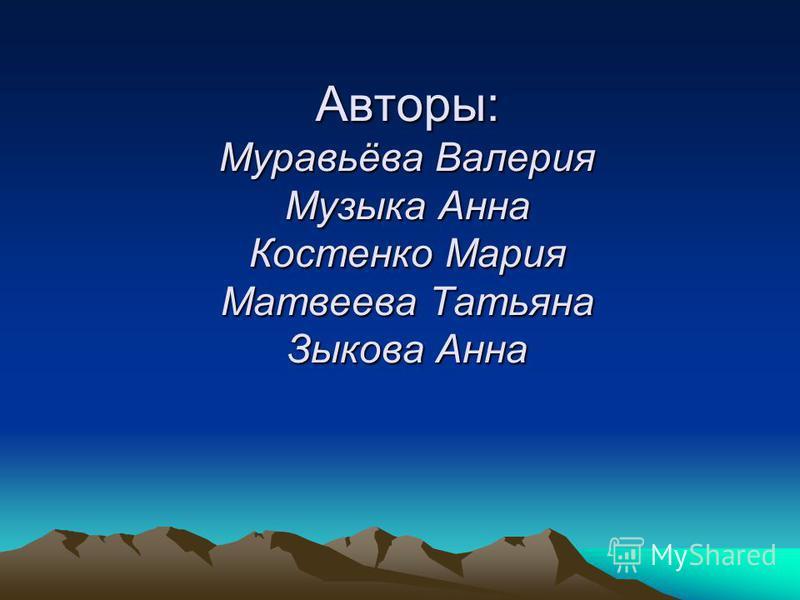 Авторы: Муравьёва Валерия Музыка Анна Костенко Мария Матвеева Татьяна Зыкова Анна