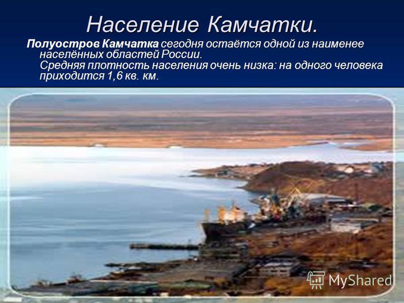 Население Камчатки. Полуостров Камчатка сегодня остаётся одной из наименее населённых областей России. Средняя плотность населения очень низка: на одного человека приходится 1,6 кв. км.