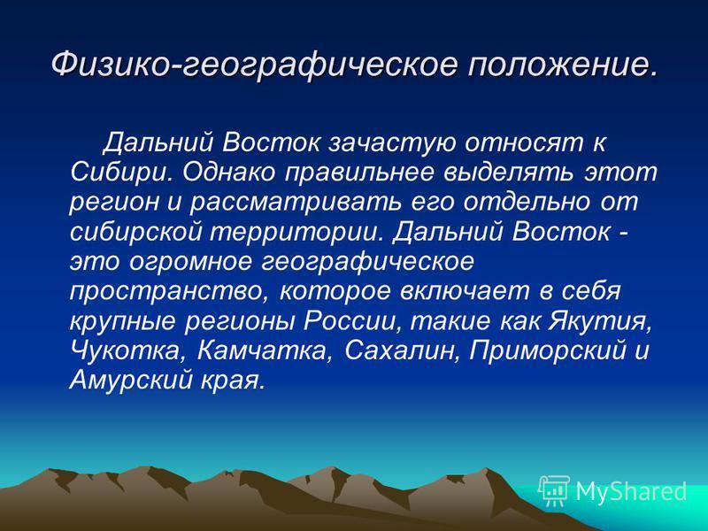 Физико-географическое положение. Дальний Восток зачастую относят к Сибири. Однако правильнее выделять этот регион и рассматривать его отдельно от сибирской территории. Дальний Восток - это огромное географическое пространство, которое включает в себя